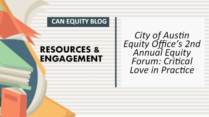RESOURCES & ENGAGEMENT: City of Austin Equity Office's 2nd Annual Equity Forum: Critical Love in Practice